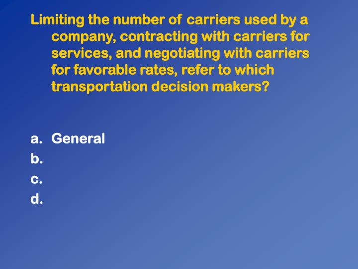 Limiting the number of carriers used by a company, contracting with carriers for services, and negotiating with carriers for favorable rates, refer to which transportation decision makers?