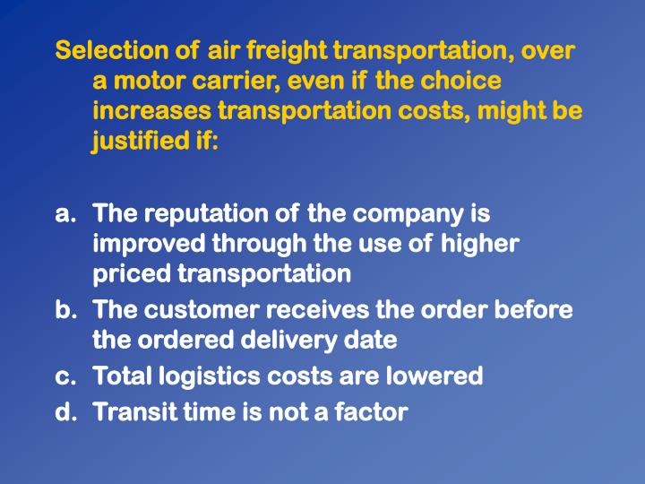Selection of air freight transportation, over a motor carrier, even if the choice increases transportation costs, might be justified if: