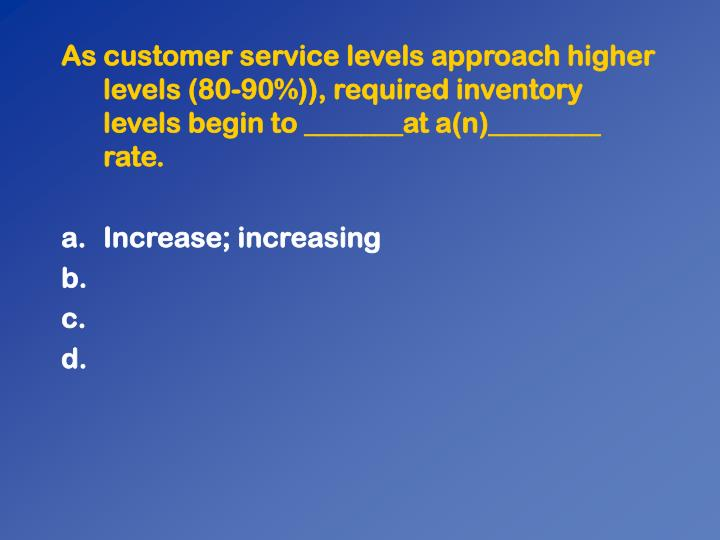 As customer service levels approach higher levels (80-90%)), required inventory levels begin to _______at a(n)________ rate.