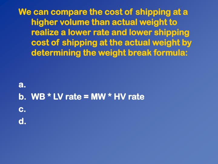 We can compare the cost of shipping at a higher volume than actual weight to realize a lower rate and lower shipping cost of shipping at the actual weight by determining the weight break formula: