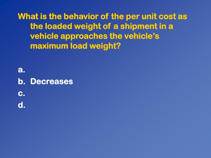 What is the behavior of the per unit cost as the loaded weight of a shipment in a vehicle approaches the vehicles maximum load weight?