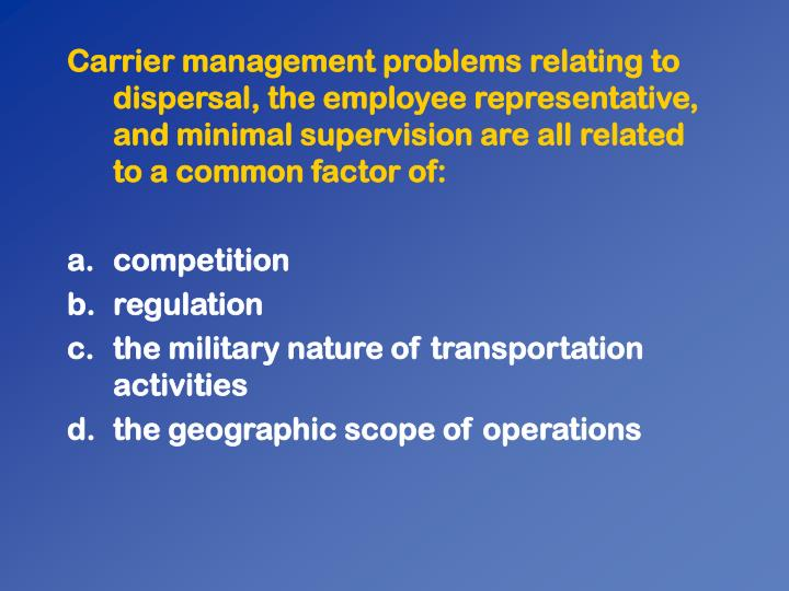 Carrier management problems relating to dispersal, the employee representative, and minimal supervision are all related to a common factor of: