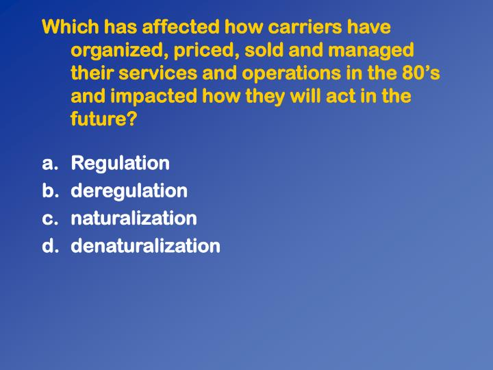Which has affected how carriers have organized, priced, sold and managed their services and operations in the 80's and impacted how they will act in the future?