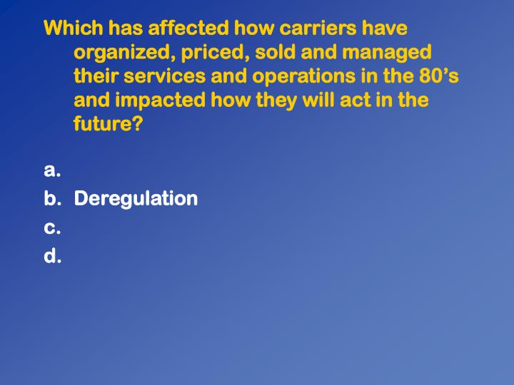 Which has affected how carriers have organized, priced, sold and managed their services and operations in the 80s and impacted how they will act in the future?