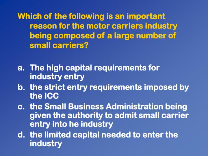 Which of the following is an important reason for the motor carriers industry being composed of a large number of small carriers?