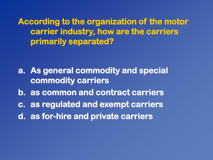 According to the organization of the motor carrier industry, how are the carriers primarily separated?