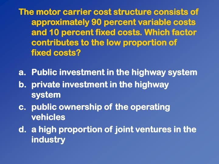 The motor carrier cost structure consists of approximately 90 percent variable costs and 10 percent fixed costs. Which factor contributes to the low proportion of  fixed costs?