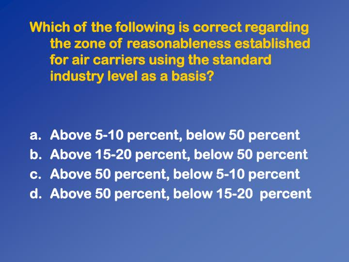 Which of the following is correct regarding the zone of reasonableness established for air carriers using the standard industry level as a basis?