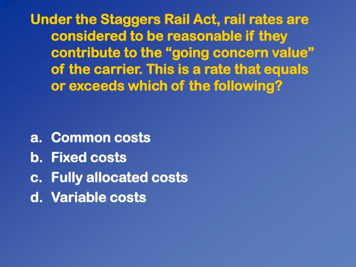 """Under the Staggers Rail Act, rail rates are considered to be reasonable if they contribute to the """"going concern value"""" of the carrier. This is a rate that equals or exceeds which of the following?"""