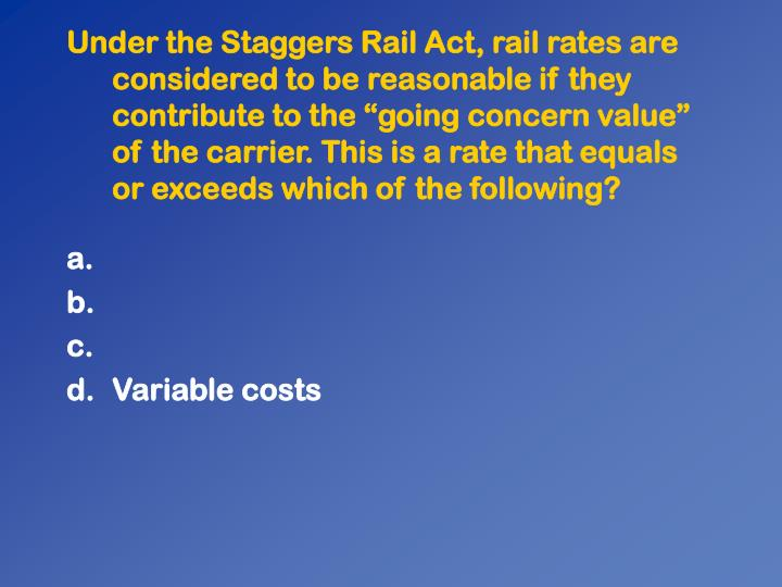 Under the Staggers Rail Act, rail rates are considered to be reasonable if they contribute to the going concern value of the carrier. This is a rate that equals or exceeds which of the following?