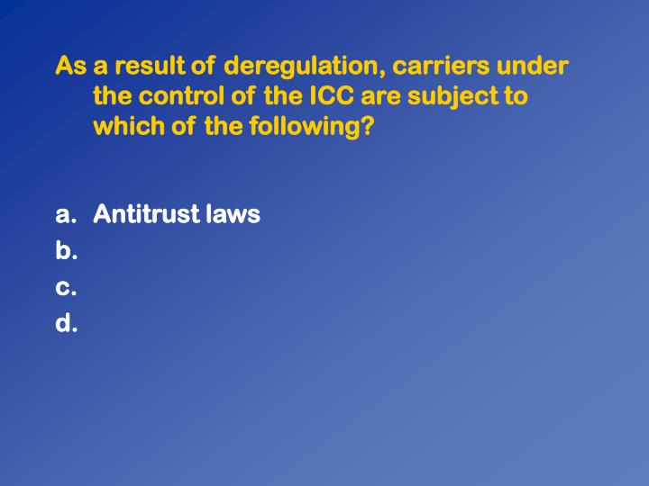 As a result of deregulation, carriers under the control of the ICC are subject to which of the following?