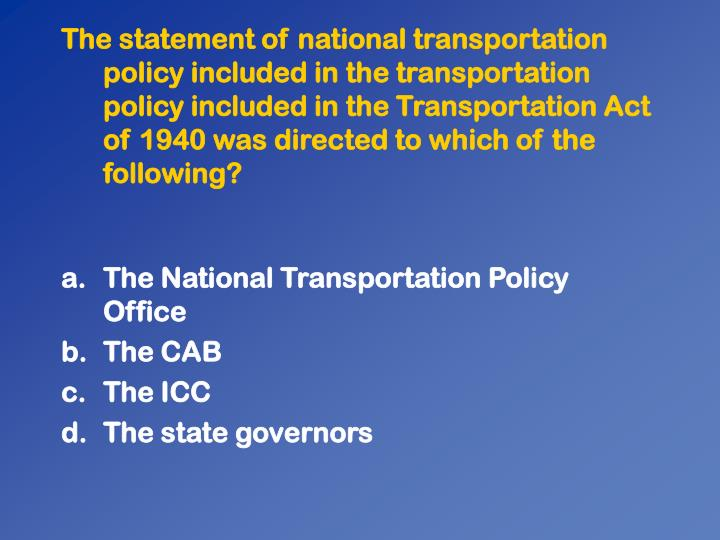 The statement of national transportation policy included in the transportation policy included in the Transportation Act of 1940 was directed to which of the following?