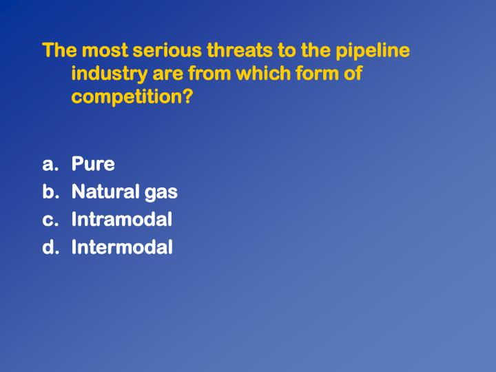The most serious threats to the pipeline industry are from which form of competition?