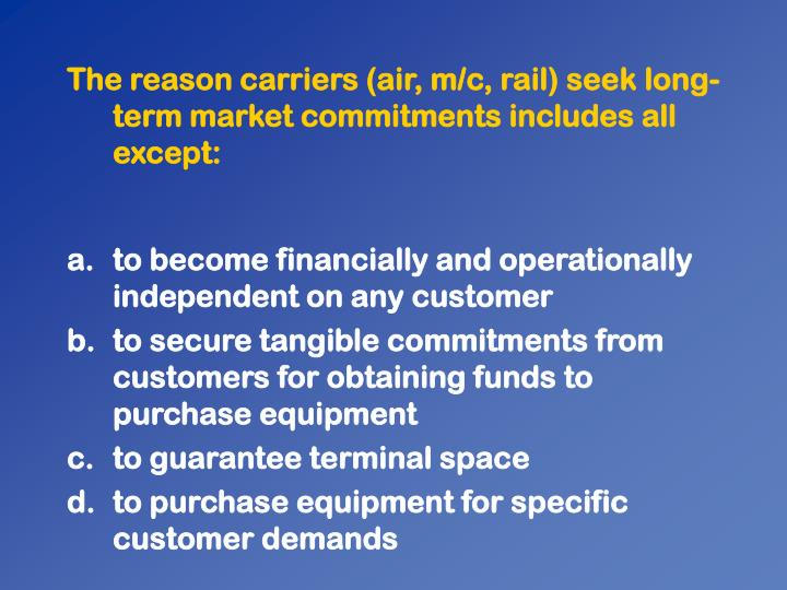 The reason carriers (air, m/c, rail) seek long-term market commitments includes all except: