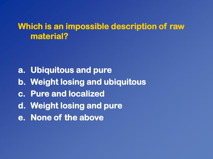 Which is an impossible description of raw material?