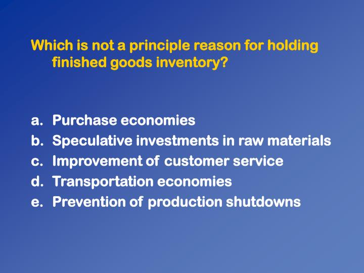 Which is not a principle reason for holding finished goods inventory?