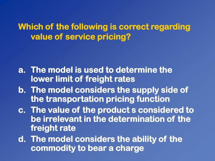 Which of the following is correct regarding value of service pricing?