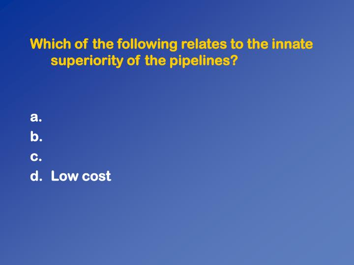 Which of the following relates to the innate superiority of the pipelines?