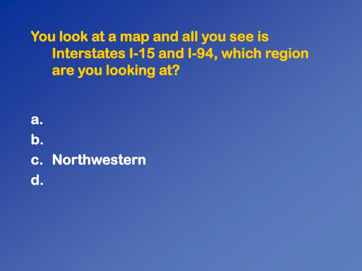 You look at a map and all you see is Interstates I-15 and I-94, which region are you looking at?