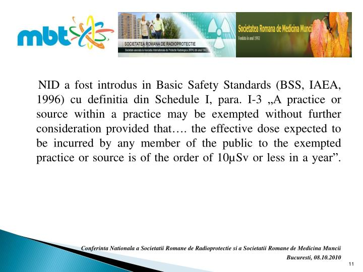 "NID a fost introdus in Basic Safety Standards (BSS, IAEA, 1996) cu definitia din Schedule I, para. I-3 ""A practice or source within a practice may be exempted without further consideration provided that…. the effective dose expected to be incurred by any member of the public to the exempted practice or source is of the order of 10µSv or less in a year""."