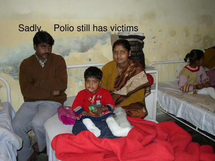 Sadly,    Polio still has victims