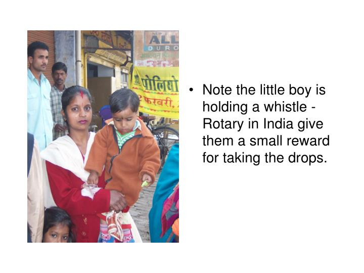 Note the little boy is holding a whistle - Rotary in India give them a small reward for taking the drops.