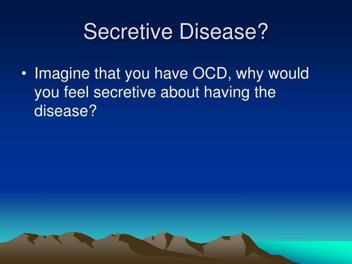 Secretive Disease?
