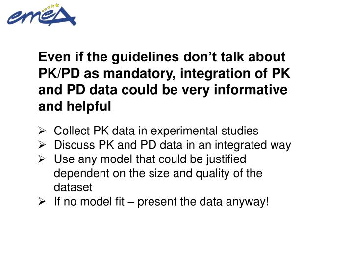 Even if the guidelines don't talk about PK/PD as mandatory, integration of PK and PD data could be very informative and helpful
