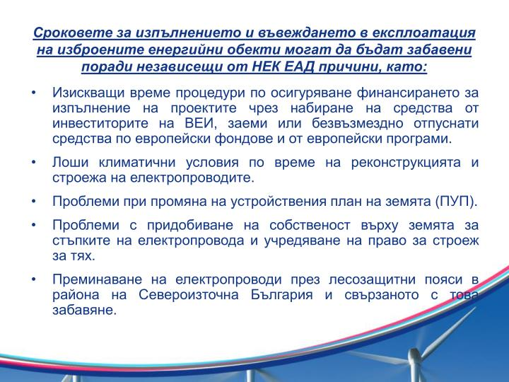 Сроковете за изпълнението и въвеждането в експлоатация на изброените енергийни обекти могат да бъдат забавени поради независещи от НЕК ЕАД причини, като: