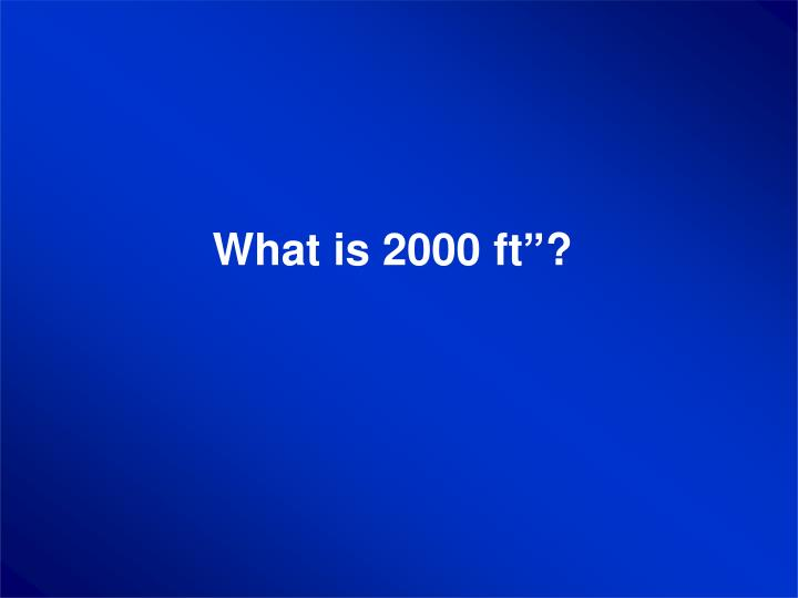 """What is 2000 ft""""?"""