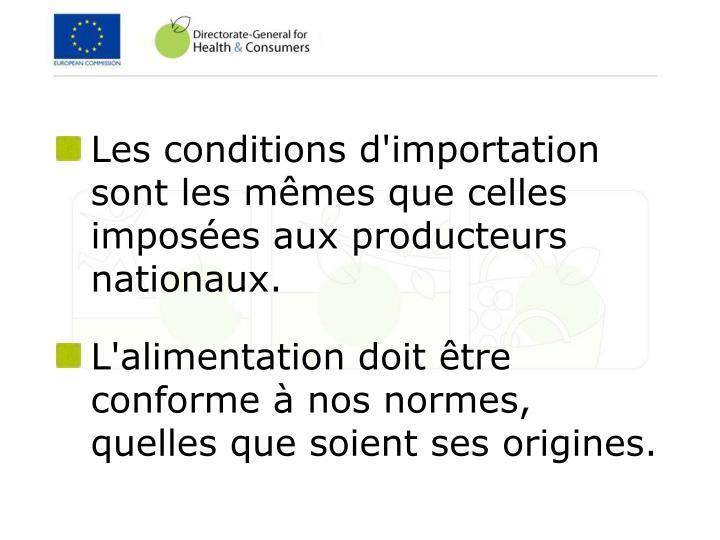 Les conditions d'importation sont les mêmes que celles imposées aux producteurs nationaux.