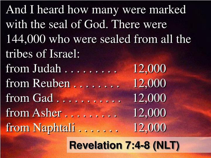 And I heard how many were marked with the seal of God. There were 144,000 who were sealed from all the tribes of Israel: