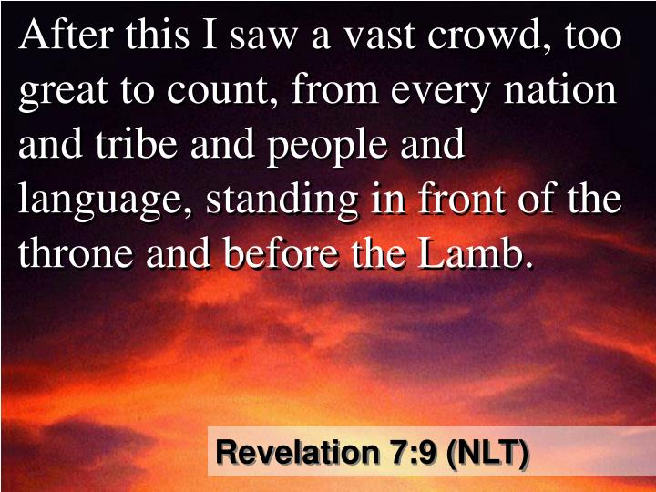 After this I saw a vast crowd, too great to count, from every nation and tribe and people and language, standing in front of the throne and before the Lamb.
