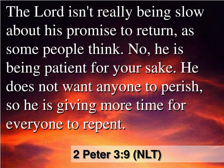 The Lord isn't really being slow about his promise to return, as some people think. No, he is being patient for your sake. He does not want anyone to perish, so he is giving more time for everyone to repent.