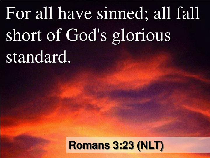 For all have sinned; all fall short of God's glorious standard.