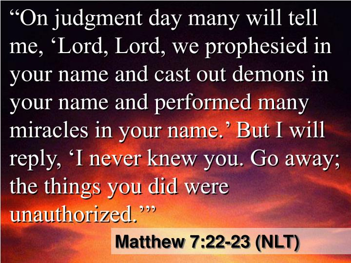 """On judgment day many will tell me, 'Lord, Lord, we prophesied in your name and cast out demons in your name and performed many miracles in your name.' But I will reply, 'I never knew you. Go away; the things you did were unauthorized.'"""