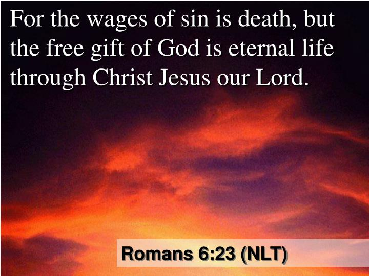 For the wages of sin is death, but the free gift of God is eternal life through Christ Jesus our Lord.