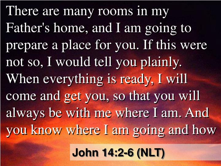 There are many rooms in my Father's home, and I am going to prepare a place for you. If this were not so, I would tell you plainly. When everything is ready, I will come and get you, so that you will always be with me where I am. And you know where I am going and how