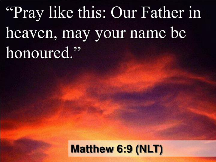 """Pray like this: Our Father in heaven, may your name be honoured."""