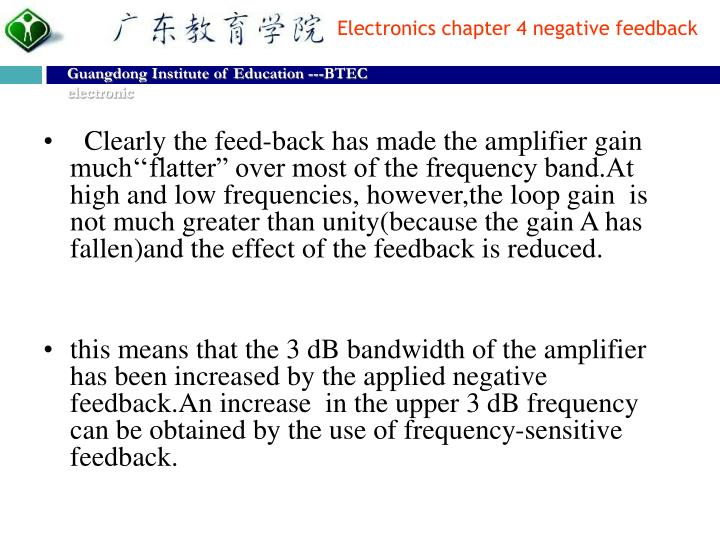 """Clearly the feed-back has made the amplifier gain much''flatter"""" over most of the frequency band.At high and low frequencies, however,the loop gain  is not much greater than unity(because the gain A has fallen)and the effect of the feedback is reduced."""