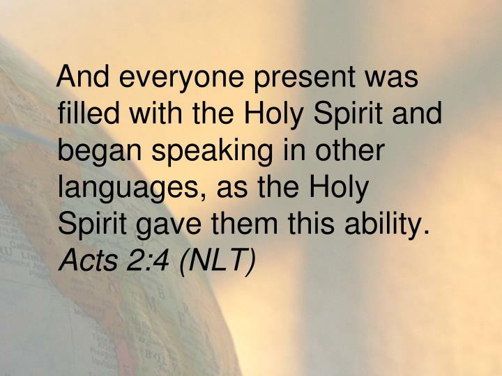 And everyone present was filled with the Holy Spirit and began speaking in other languages, as the Holy Spirit gave them this ability.