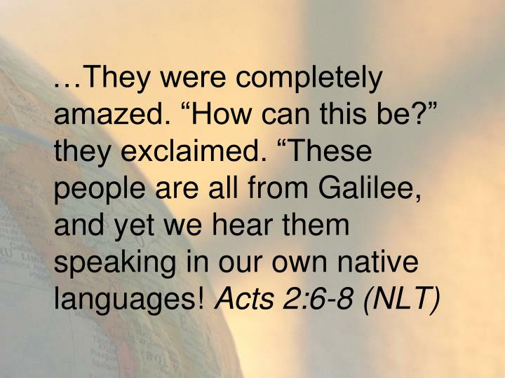 """…They were completely amazed. """"How can this be?"""" they exclaimed. """"These people are all from Galilee, and yet we hear them speaking in our own native languages!"""