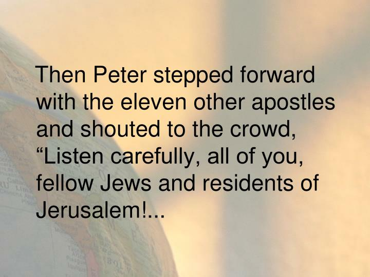 """Then Peter stepped forward with the eleven other apostles and shouted to the crowd, """"Listen carefully, all of you, fellow Jews and residents of Jerusalem!..."""