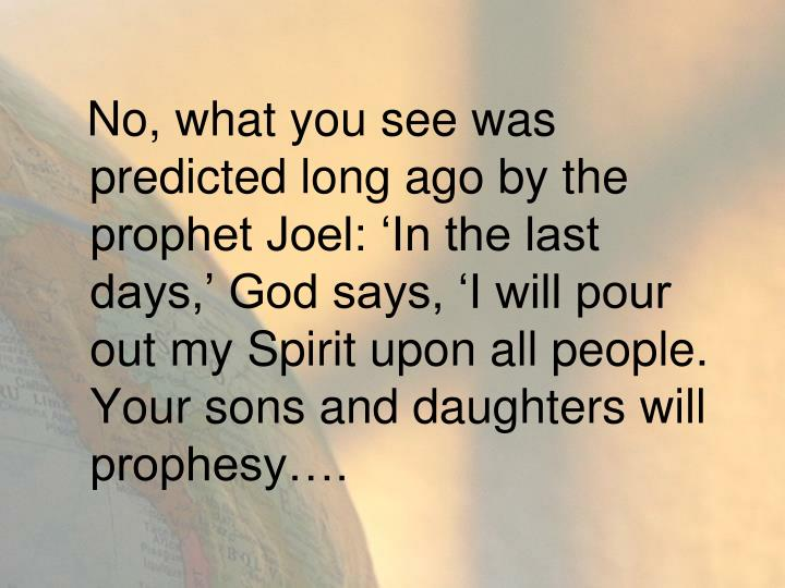 No, what you see was predicted long ago by the prophet Joel: 'In the last days,' God says, 'I will pour out my Spirit upon all people. Your sons and daughters will prophesy….