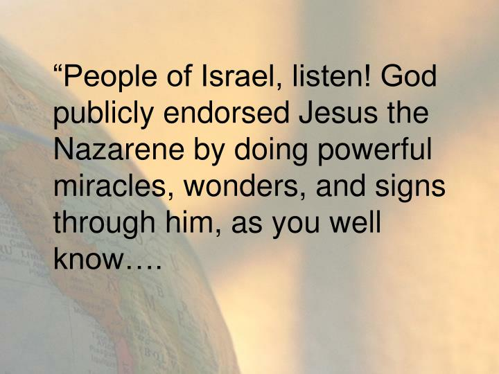 """""""People of Israel, listen! God publicly endorsed Jesus the Nazarene by doing powerful miracles, wonders, and signs through him, as you well know…."""