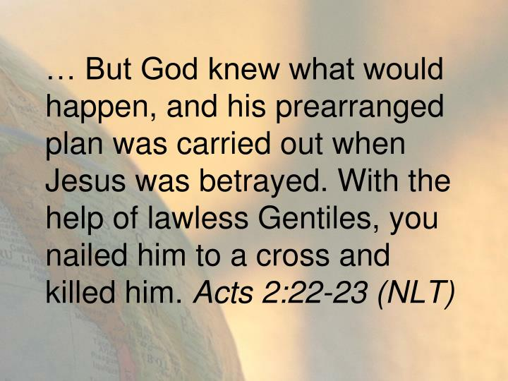 … But God knew what would happen, and his prearranged plan was carried out when Jesus was betrayed. With the help of lawless Gentiles, you nailed him to a cross and killed him.