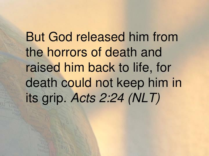 But God released him from the horrors of death and raised him back to life, for death could not keep him in its grip.