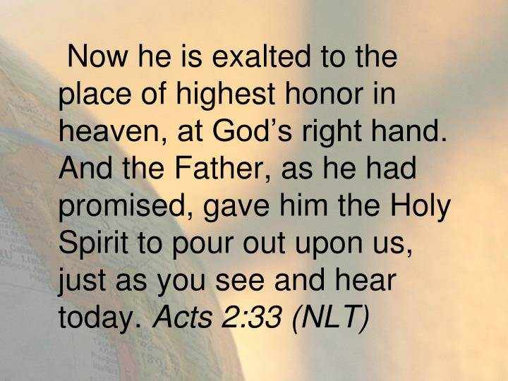 Now he is exalted to the place of highest honor in heaven, at God's right hand. And the Father, as he had promised, gave him the Holy Spirit to pour out upon us, just as you see and hear today.