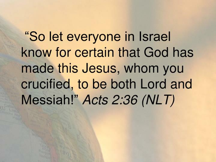 """""""So let everyone in Israel know for certain that God has made this Jesus, whom you crucified, to be both Lord and Messiah!"""""""