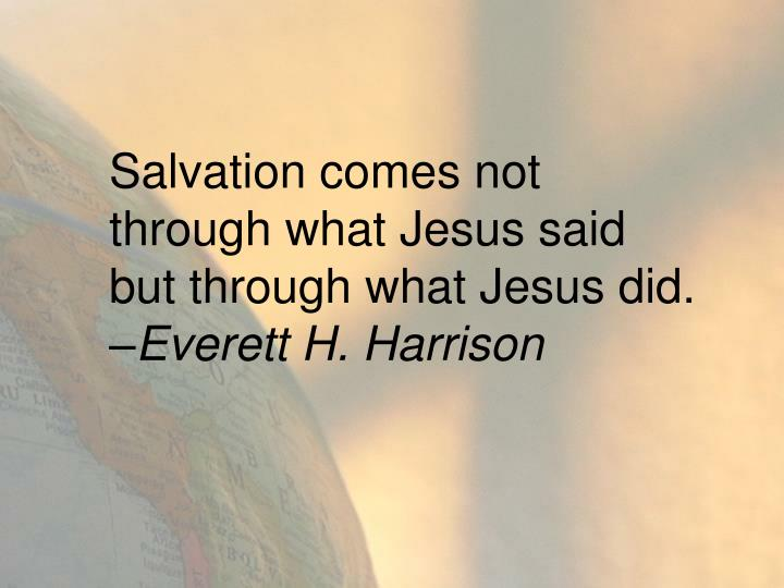 Salvation comes not through what Jesus said but through what Jesus did.